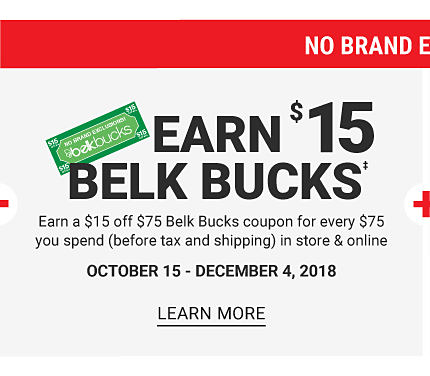 No Brand Exclusions! Earn $15 Belk Bucks. Earn $15 off $75 Belk Bucks coupon for every $75 you spend (before tax and shipping) in store and online. October 15 - December 4, 2018. Learn More.