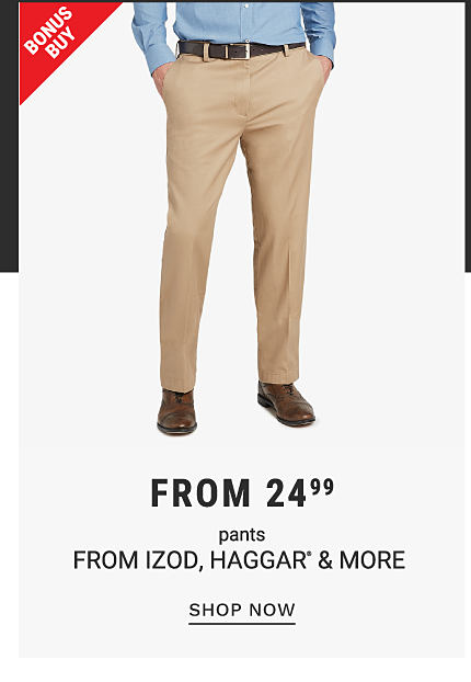 A man wearing khakis. Bonus buy. From 24.99 pants from Izod, Haggar, and more. Shop now.