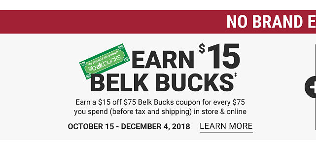No brand exclusions! Earn $15 Belk bucks. Earn a $15 off $75 Belk Bucks coupon for every $75 you spend (before tax and shipping) in store and online. October 15 thru December 4, 2018. Learn more.