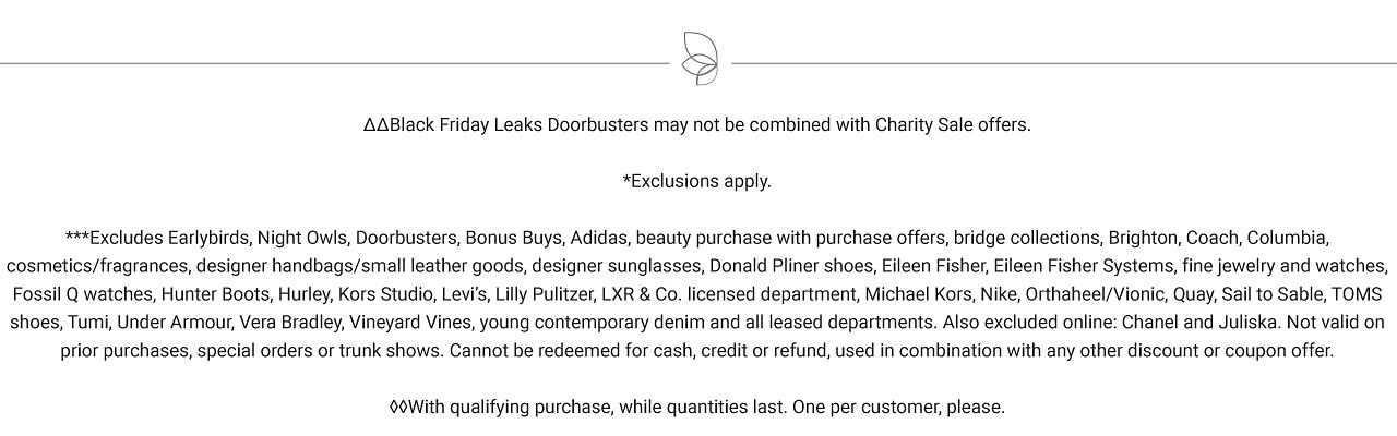 Exclusions apply. Excludes Earlybirds, Night Owls, Doorbusters, Bonus Buys, Adidas, beauty purchase with purchase offers, bridge collections, Brighton, Coach, Columbia, cosmetics/fragrances, designer handbags/small leather goods, designer sunglasses, Donald Pliner shoes, Eileen Fisher, Eileen Fisher Systems, fine jewelry and watches, Fossil Q watches, Hunter Boots, Hurley, Kors Studio, Levi?s, Lilly Pulitzer, LXR & Co. licensed department, Michael Kors, Nike, Orthaheel/Vionic, Quay, Sail to Sable, TOMS shoes, Tumi, Under Armour, Vera Bradley, Vineyard Vines, young contemporary denim and all leased departments. Also excluded online: Chanel and Juliska. Not valid on prior purchases, special orders or trunk shows. Cannot be redeemed for cash, credit or refund, used in combination with any other discount or coupon offer. With qualifying purchase, while quantities last. One per customer, please.