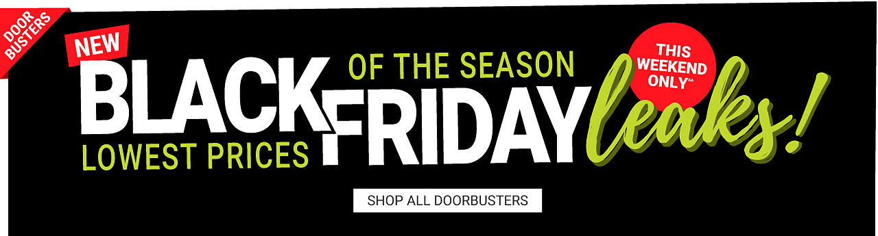 This weekend only. Lowest Prices of the Season. New Black Friday Leaks DoorBusters. Shop all DoorBusters.