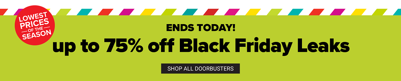 Ends Today. Lowest Prices of the Season. Black Friday Leaks. Up to 75% off. Shop all doorbuster.