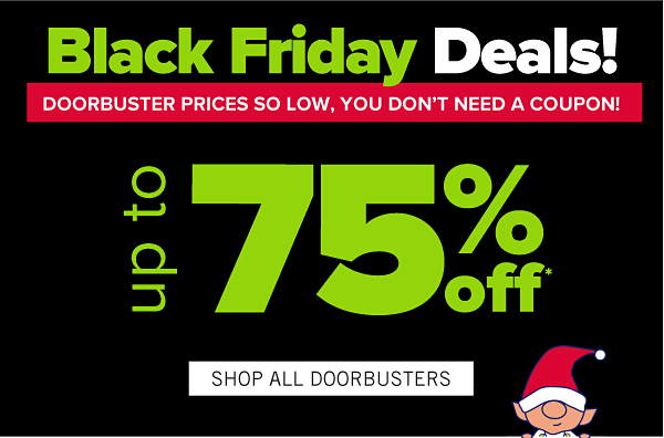 Black Friday Deals! Doorbuster prices so low, you don't need a coupon! Up to 75% off. Shop All Doorbusters.