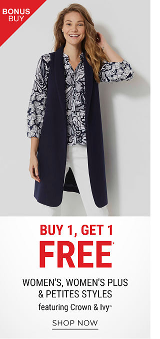 A woman wearing a black & white print top, a long black vest & white pants. Bonus Buy. Buy 1, Get 1 Free women's, women's plus & petites styles featuring Crown & Ivy. Free item must be of equal or lesser value. Shop now.