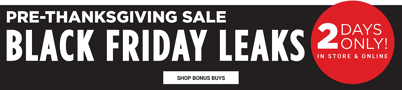 Pre Thanksgiving Sale Black Friday Leaks. 2 Days Only. In store & online. Shop Bonus Buys.