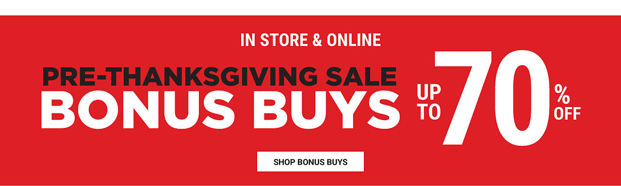 In store & online. Pre Thanksgiving Sale Bonus Buys. Up to 70% off. Shop Bonus Buys.