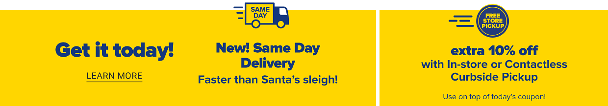 Get it today! Learn more. A delivery truck icon with the words same day across the side. New! Same day delivery. You order. We deliver. It's that easy! Free store pickup. Extra 15% off with in-store or contactless curbside pickup. Use on top of today's coupon!