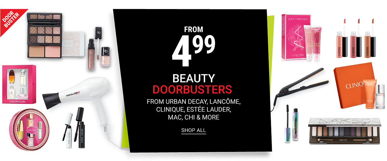 An assortment of beauty products & beauty tools. DoorBuster. From $4.99 Beauty DoorBusters from Urban Decay, Lancome, Clinique, Estee Lauder, Mac & Chi. Shop all.