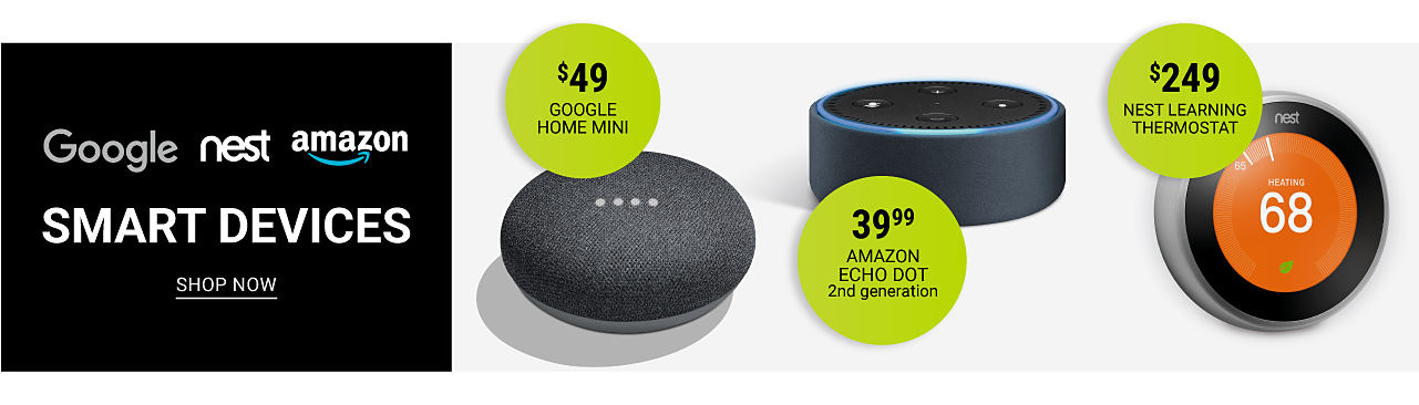 Three different styles of home smart devices. Google, Nest & Amazom Smart Devices. $49. Google Home Mini. $39.99 Amazon Echo Dot Second Generation. $249 Nest Learning Thermostat. Shop now.