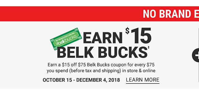 No Brand Exclusions. Earn $15 in Belk Bucks. Earn a $15 off $75 Belk Bucks coupon for every $75 you spend before tax & shipping in store & online. October 15 through December 4, 2018. Learn more.