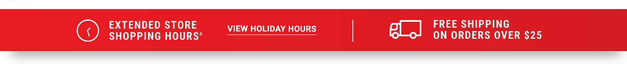 Extended Store Shopping Hours. View holiday hours. Free Shipping on Orders Over $25.