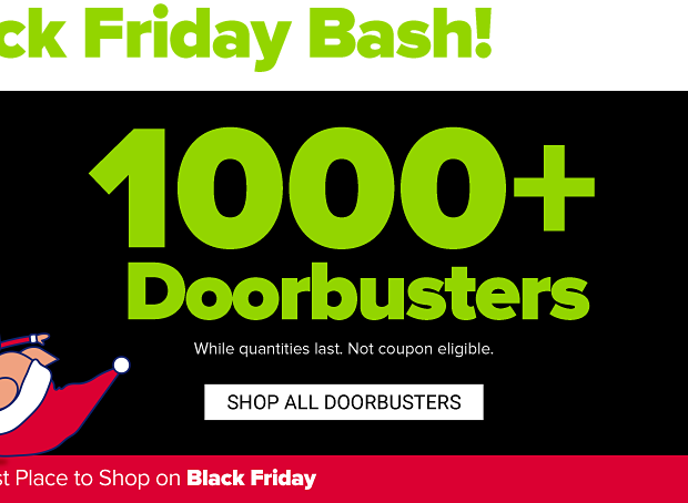 The ultimate Black Friday Bash! Doorbuster prices so low you don't need a coupon! Shop all doorbusters. While quantities last. Not coupon eligible.