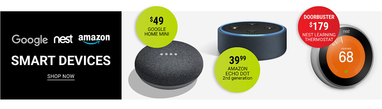 Three different styles of home smart devices. Google, Nest & Amazom Smart Devices. $49. Google Home Mini. $39.99 Amazon Echo Dot Second Generation. Doorbuster $179 Nest Learning Thermostat. Shop now.