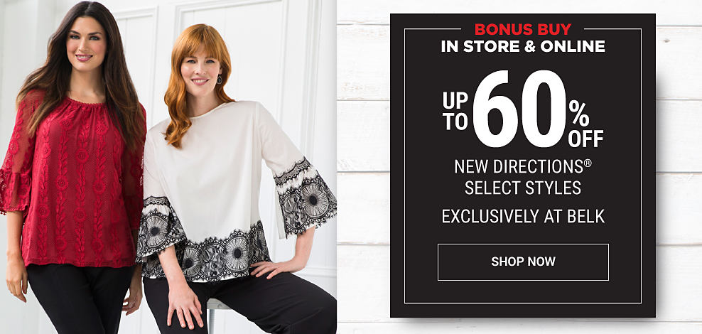 A woman wearing a red top & black pants standing next to a woman wearing a black & white top & black pants. Black Friday Leaks. In store & online. Bonus Buy. Up to 60% off New Directions select styles. Exclusively at Belk. Shop now.