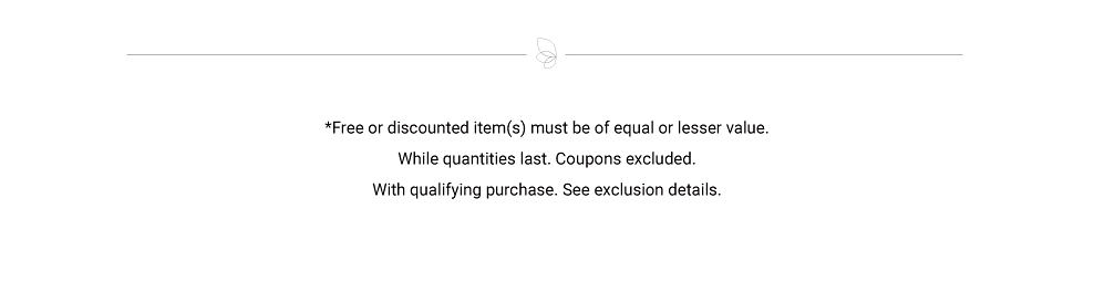 Free or discounted items must be of equal or lesser value. While quantities last. Coupons excluded. With qualifying purchase. See exclusion details