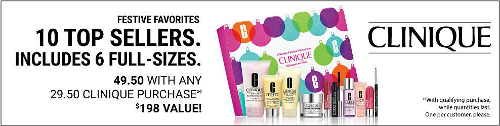 Festive favorites. 10 top sellers. Includes 6 full sizes. 49.50 with any 29.50 Clinique purchase. $198 value. With qualifying purchase, while quantities last. One per customer, please. Clinique.