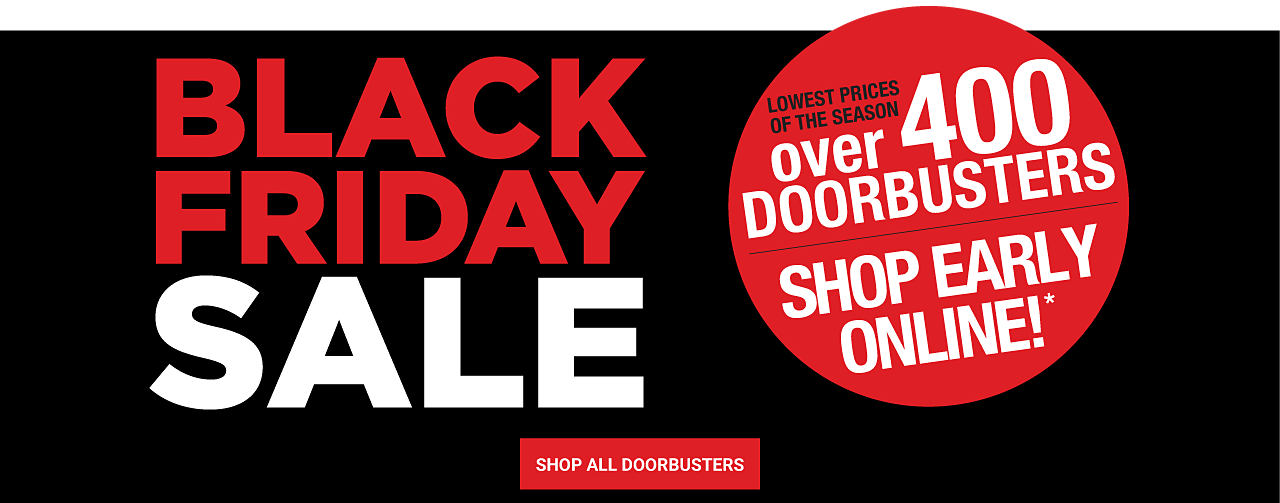 Black Friday Sale. Lowest Prices of the Season. Over 400 DoorBusters. Shop early online. Shop All DoorBusters.