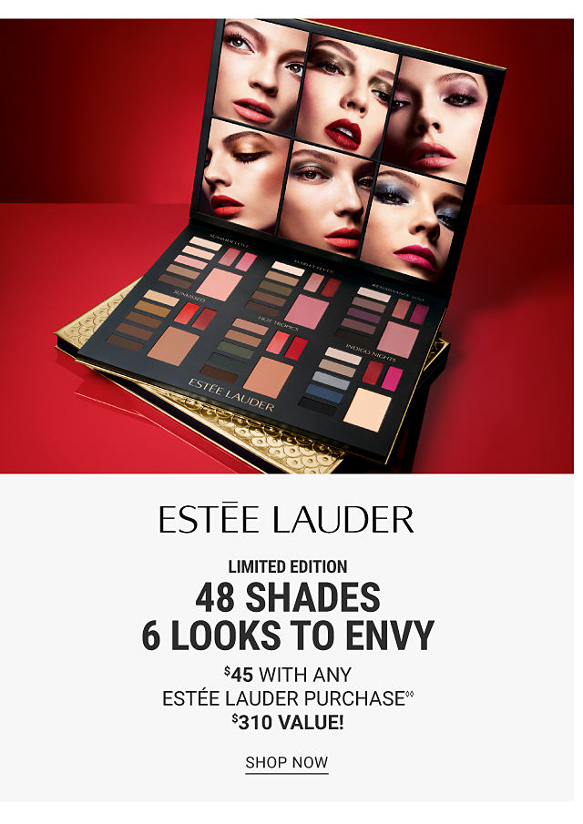 A palette of eye shadows. Limited Edition. 48 Shades. 6 Looks to Envy. $45 with any Estee Lauder purchase. A $310 value. Shop now.