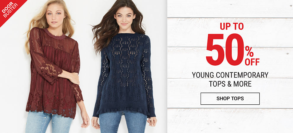 A young woman wearing a navy patterned knit sweater & distressed blue jeans with black floral detail standing next to a young woman wearing a burgundy lace top & blue jeans. DoorBuster. Up to 50% off young contemporary fashion tops & more. Shop tops.