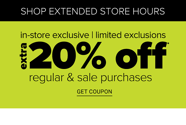 Shop Extended Store Hours! In-Store Exclusive   Limited Exclusions - Extra 20% off Regular & Sale Purchases - Get Coupon