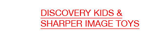 Discovery Kids' & Sharper Image Toys