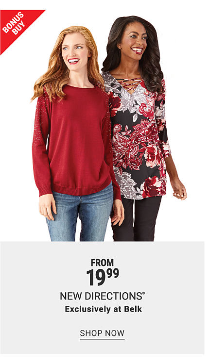 A woman in a floral top and black pants and a woman in a red sweater and jeans. Bonus buy. From 19.99 New Directions, exclusively at Belk. Shop now.