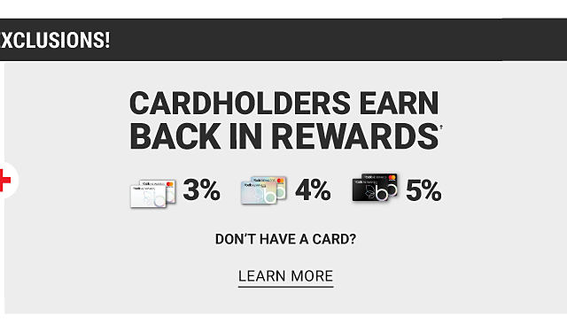 No Brand Exclusions. Cardholders earn 3% back in rewards with Belk Rewards credit card, 4% back in rewards with Belk Premier credit card & 5% back in rewards with Belk Elite credit card. Don't have a card? Learn more.