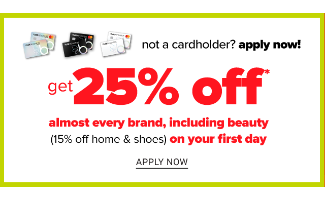 If you're not a cardholder, apply now. Get 20% off almost every brand, including beauty on your first day. 15% off home & shoes. Apply now.