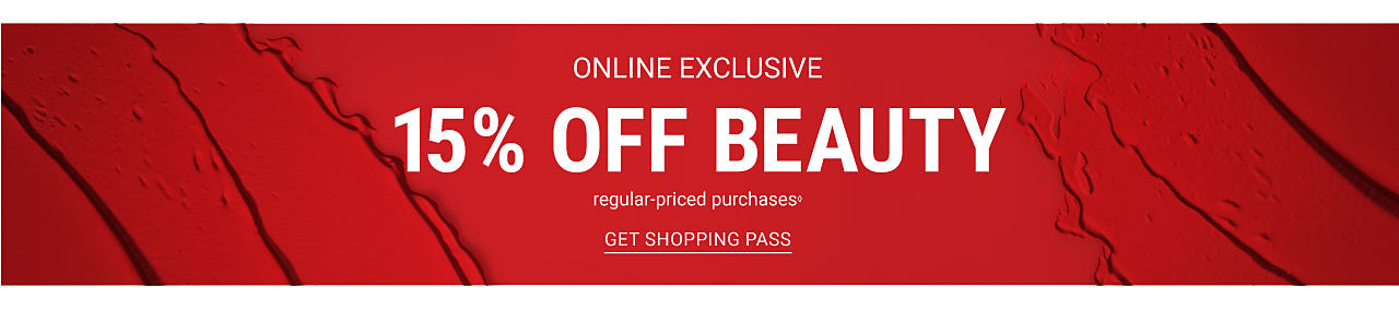 Online exclusive. 15% off beauty. Regular-priced beauty purchases. Get shopping pass.