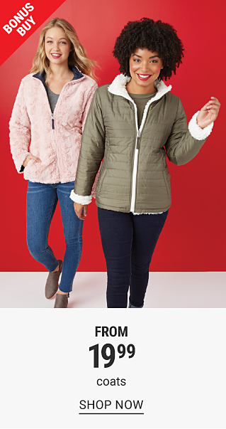 A woman wearing a pink coat over a gray top, blue jeans & gray boots standing next to a woman wearing a brown coat with white fleece collar over a brown top & navy pants. Bonus Buy. From $19.99 coats. Shop now.