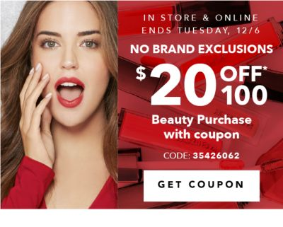 IN STORE & ONLINE ENDS TUESDAY, 12/6 NO BRAND EXCLUSIONS $20 OFF* $100 Beauty Purchase with coupon CODE: 35426062 | GET COUPON