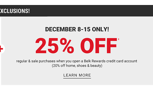 December 8th through 15th only! 25% off, regular and sale purchases when you open a Belk Rewards credit card account. 20% off home, shoes, and beauty. Learn more.