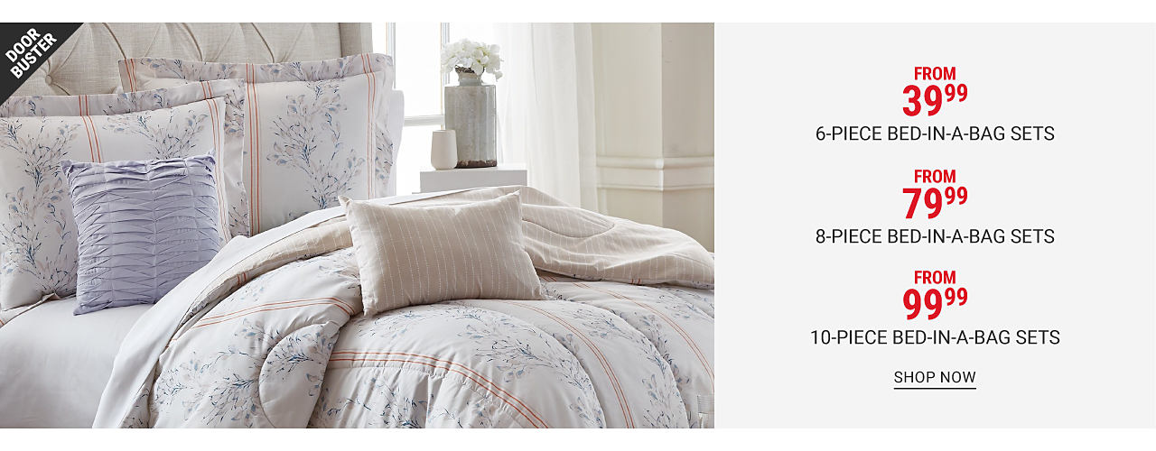 A bed made with a white, gray, blue & pink floral print comforter & matching pillows. Doorbuster. From $39.99 6 piece bed in a bag sets. Shop now. Doorbuster. From $79.99 8 piece bed in a bag sets. Shop now. Doorbuster. From $99.99 10 piece bed in a bag sets. Shop now.