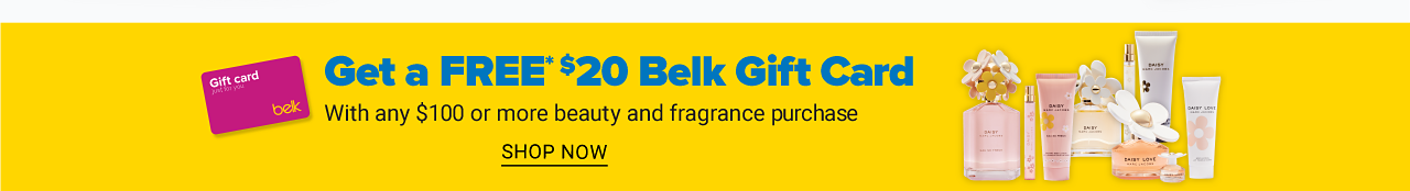 An assortrment of beauty and fragrance products Get a Free $20 Belk Gift Card with any $100 or more beauty & fragrance purchases. See a sales associate for details. Limited quantities. While quantities last. One per customer, please. Gift card redeemable in store & at Belk dot com. Shop now.