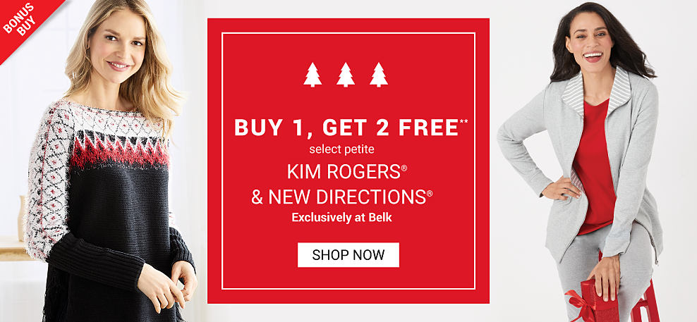 A woman wearing a black, white, red & green holiday sweater. A woman wearing a gray open front sweater over a red top & gray pants. Bonus Buy. Buy 1, Get 2 Free select petite Kim Rogers & New Directions. Exclusively at Belk. Free or discounted items must be of equal or lesser value. Shop now.