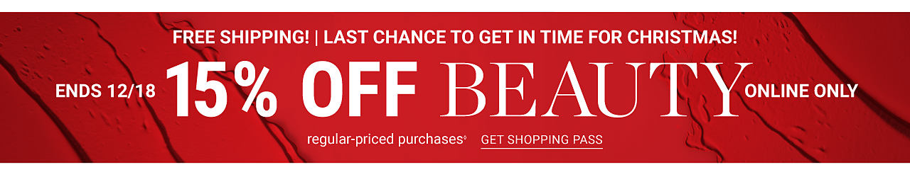 Free Shipping. Last Chance to Get in Time for Christmas. Online Only. 15% off regular priced beauty purchases. Excludes Chanel. Ends December 18. Get shopping pass.