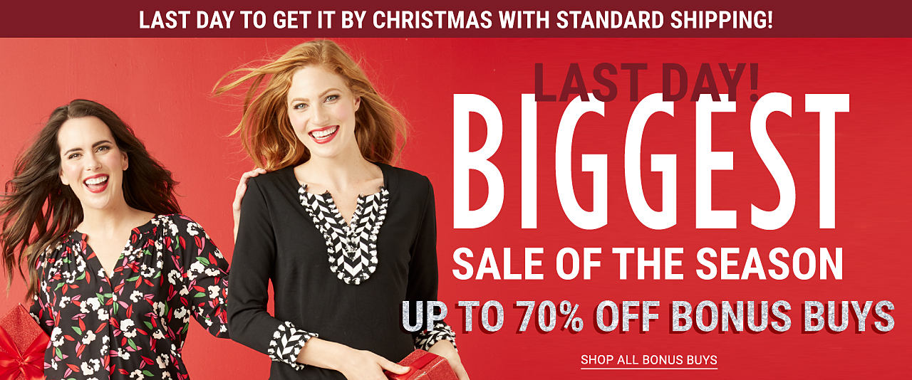 A woman wearing a black, red, white & green floral print long sleeved top & black pants standing next to a woman wearing a black long sleeved top with white patterned detail at the neckline & cuffs & blue jeans. Last Day to Get It by Christmas with Standard Shipping. Last Day. Biggest Sale of the Season Bonus Buys. Up to 70% off. Shop all Bonus Buys.
