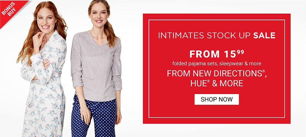 A woman wearing white pajamas with an all over floral print standing nest to a woman wearing a gray long sleeved topm& blue lounge pants with white dots. Intimates Stock Up Sale. Bonus Buy. From $15.99 folded pajama sets, sleepwear & more from New Directions, Hue & more. Shop now.