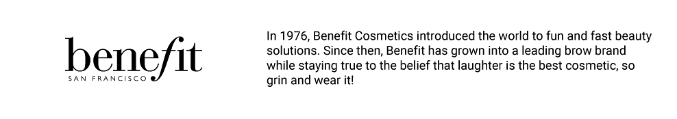 Benefit. In 1976, Benefit Cosmetics introduced the world to fun and fast beauty solutions. Since then, Benefit has grown into a leading brow brand while staying true to the belief that laughter is the best cosmetic, so grin and wear it!