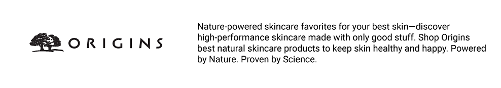 Origins. Nature-powered skincare favorites for your best skin?discover high-performance skincare made with only good stuff. Shop Origins best natural skincare products to keep skin healthy and happy. Powered by Nature. Proven by Science.