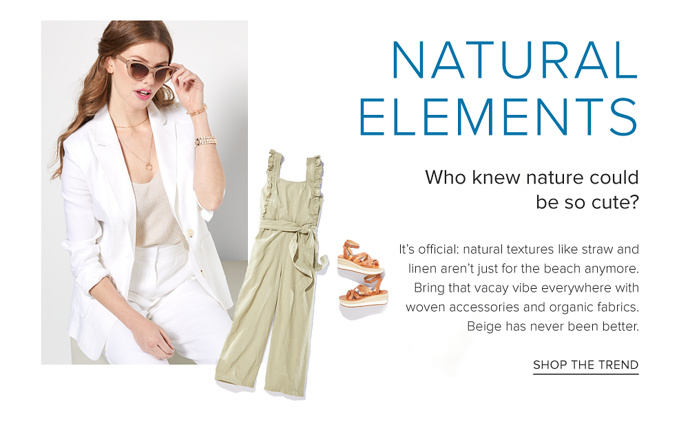 A woman in a white three quarter length blazer, white pants and blush colored cat eye sunglasses. A beige cropped jumpsuit and espedrille sandals. Natural elements. Who knew nature could be so cute? It's official, natural textures like straw and linen aren't just for the beach anymore. Bring that vacay vibe everywhere with woven accessories and organic fabrics. Beige has never been better. Shop the trend.