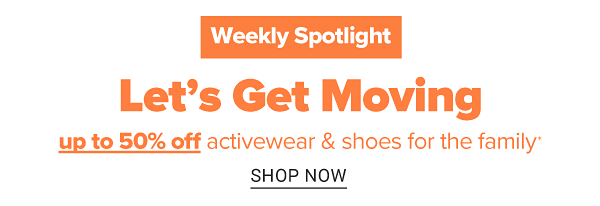 Weekly Spotlight. Let's Get Moving - Up to 50% off activewear & shoes for the family. Shop All.