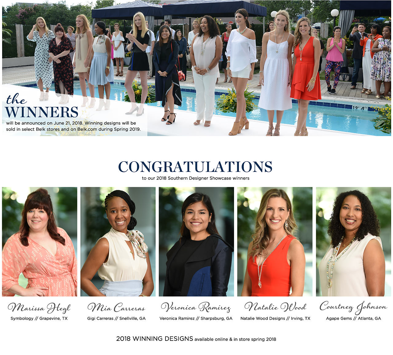 The winners will be announced on June 21, 2018. Winning designs will be sold in select Belk stores and on Belk.com during Spring 2019. Congratulations to our 2017 Southern Designer Showcase winners. Marissa Heyl. Symbology, Grapevine, TX. Mia Carreras. Gigi Carreras, Snellville, GA. Veronica Ramirez. Veronica Ramirez, Sharpsburg, GA. Natalie Wood. Natalie Wood Designs, Irving, TX. Courtney Johnson. Gigi Carreras, Atlanta, GA. 2017 winning designs available online & in store spring 2018.