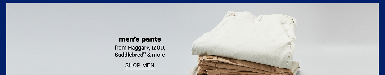 A stack of white, khaki and blue men's pants. Men's pants from Haggar, IZOD, Saddlebred and more. Shop men.