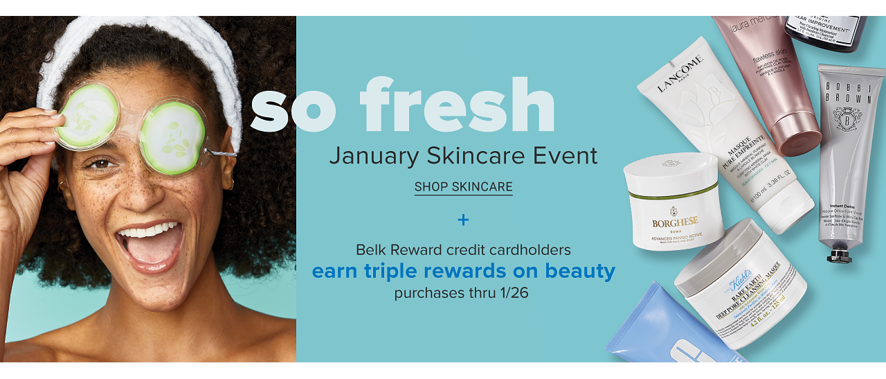 A woman wearing a white headband with cucumber slices over her eyes. So Fresh. January Skin Care Event. Shop skin care. Belk Rewards credit cardholders earn triple rewards on beauty purchases now through January 26.