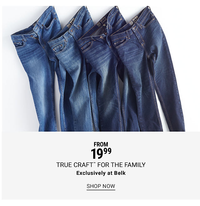 An assortment of blue jeans. From $19.99 True Craft for the family. Exclusively at Belk. Shop now.