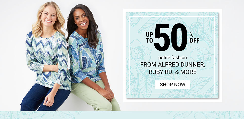 A woman wearing a blue, green & white patterned print long sleeved top & blue jeans sitting next to a woman wearing a blue, green & white patterned print long sleeved top & beige pants. Up to 50% off petite fashion from Alfred Dunner, Ruby Road & more. Shop now.
