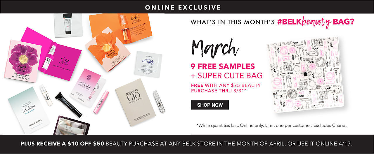 An assortment of beauty products & a bag with a black, white & pink patterned print. Online Exclusive. What's in March's Belk Beauty Bag? 9 Free Samples plus a Super Cute Bag. Free with any $75 beauty purchase through March 31st. Plus, receive $10 off $50 beauty purchase at any Belk store in the month of April or use it online April 17th. While quantites last. Online only. Limit one per customer. Excludes Chanel. Shop now.
