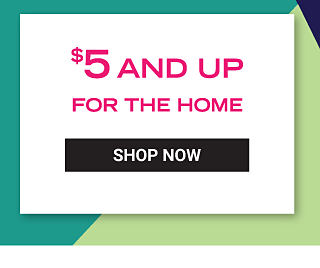 $5 and up for the home. Shop Now.