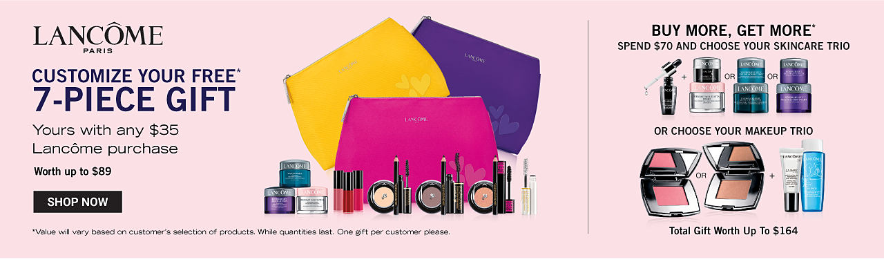 An assortment of Lancome beauty products, a yellow zippered makeup case, a fuchsia zippered makeup case & a blue zippered makeup case. Customize your free 7 piece gift. Yours with any $35 Lancome purchase. Worth up to $89. Buy More, Get More. Spend $70 & Choose your skin care trio or choose your makeup trio. Total gift worth up to $164. Value will vary based on customer's selection of products. While quantities last. One gift per customer please. Shop now.
